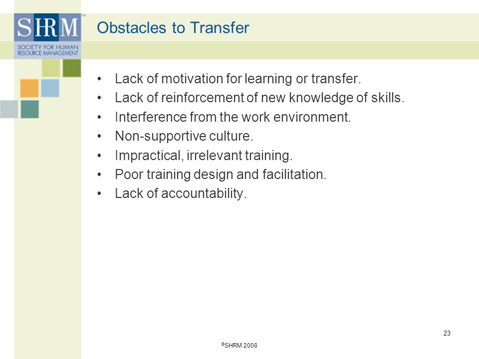 © SHRM 2008 23 Obstacles to Transfer Lack of motivation for learning or transfer. Lack of reinforcement of new knowledge of skills. Interference from