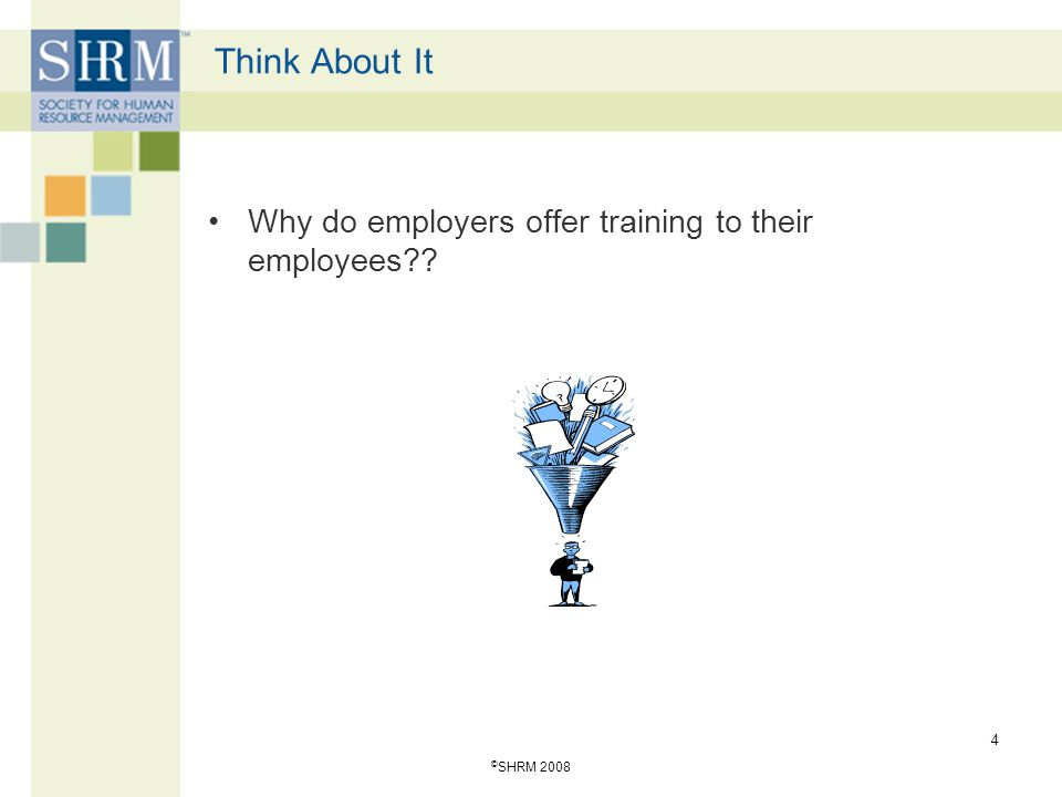 © SHRM 2008 4 Think About It Why do employers offer training to their employees??
