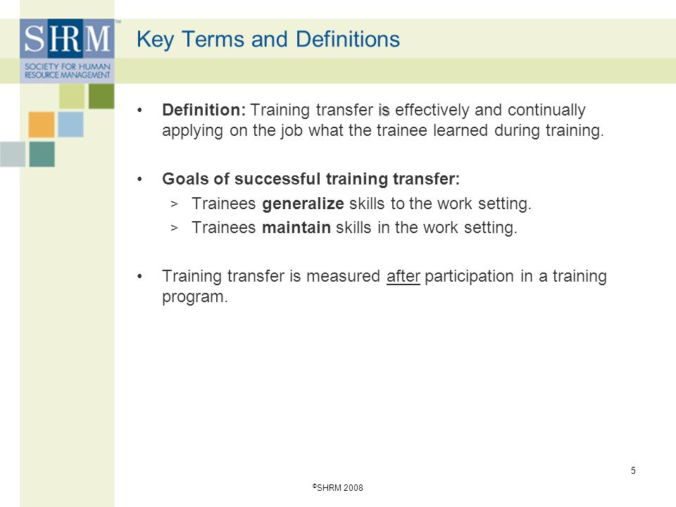 © SHRM 2008 6 Transfer-of-Training Theories TheoryEmphasisAppropriate ConditionsType of Transfer Identical Elements Training environment is identical to work environment.