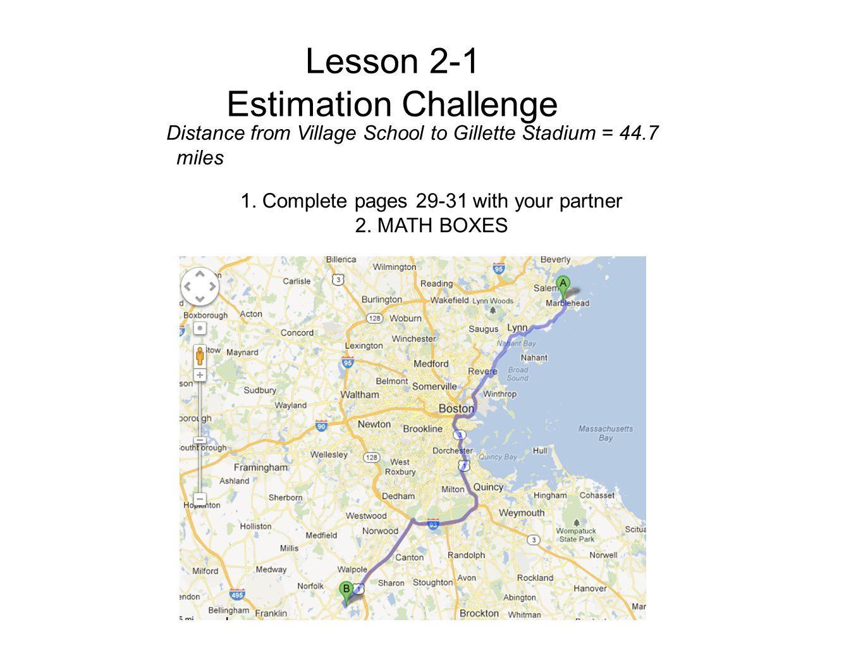 Lesson 2-1 Estimation Challenge Distance from Village School to Gillette Stadium = 44.7 miles 1.
