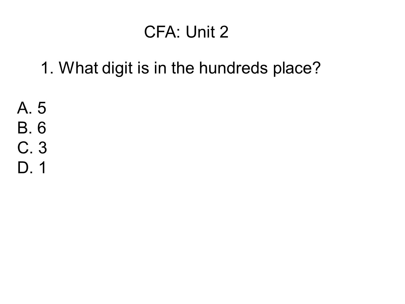 CFA: Unit 2 1. What digit is in the hundreds place A. 5 B. 6 C. 3 D. 1