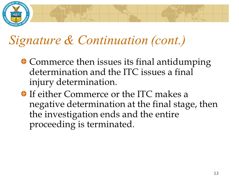 13 Signature & Continuation (cont.) Commerce then issues its final antidumping determination and the ITC issues a final injury determination.
