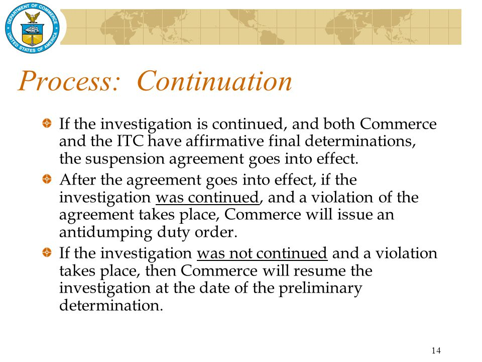 14 Process: Continuation If the investigation is continued, and both Commerce and the ITC have affirmative final determinations, the suspension agreement goes into effect.