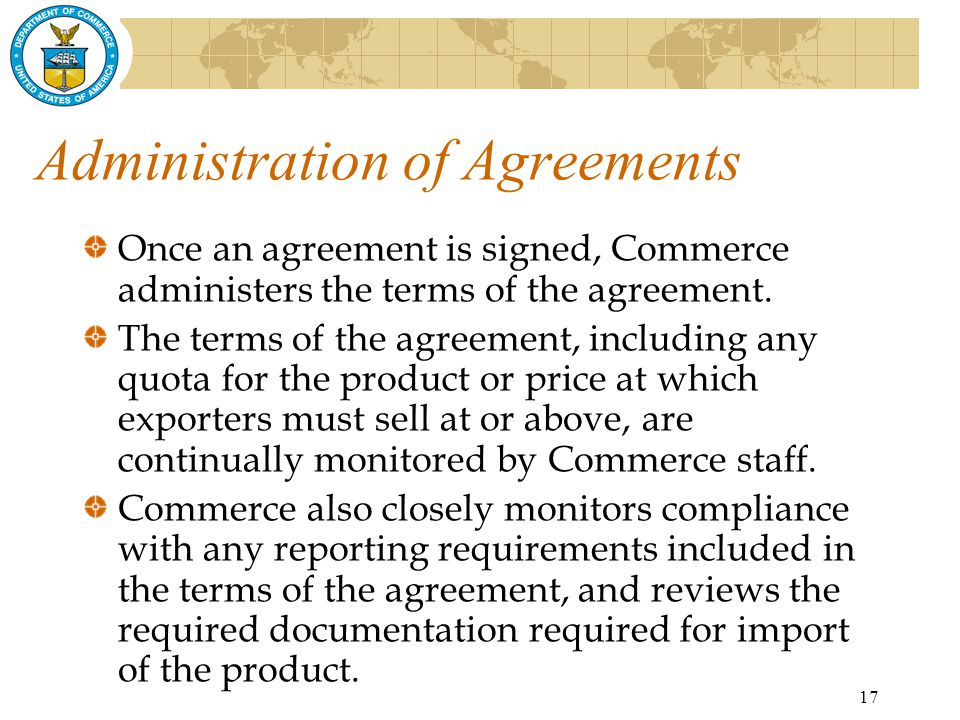 17 Administration of Agreements Once an agreement is signed, Commerce administers the terms of the agreement.