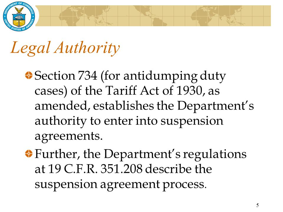5 Legal Authority Section 734 (for antidumping duty cases) of the Tariff Act of 1930, as amended, establishes the Department's authority to enter into suspension agreements.