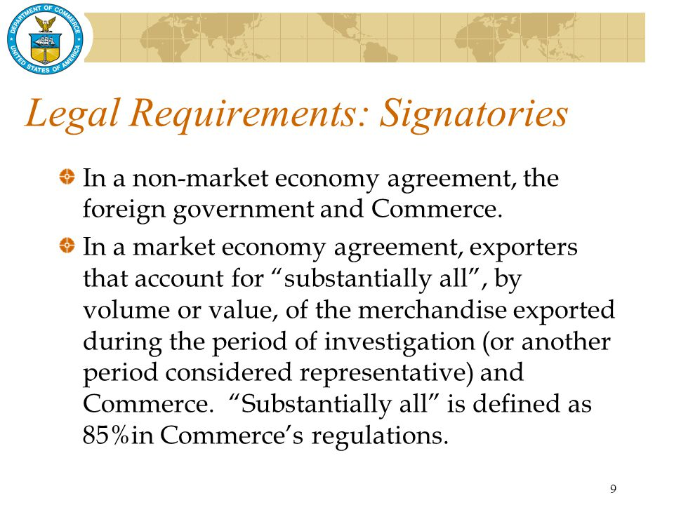 9 Legal Requirements: Signatories In a non-market economy agreement, the foreign government and Commerce.