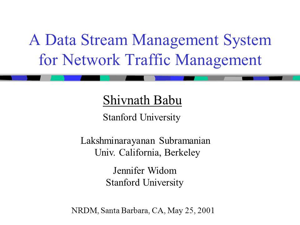 A Data Stream Management System for Network Traffic Management Shivnath Babu Stanford University Lakshminarayanan Subramanian Univ. California, Berkel