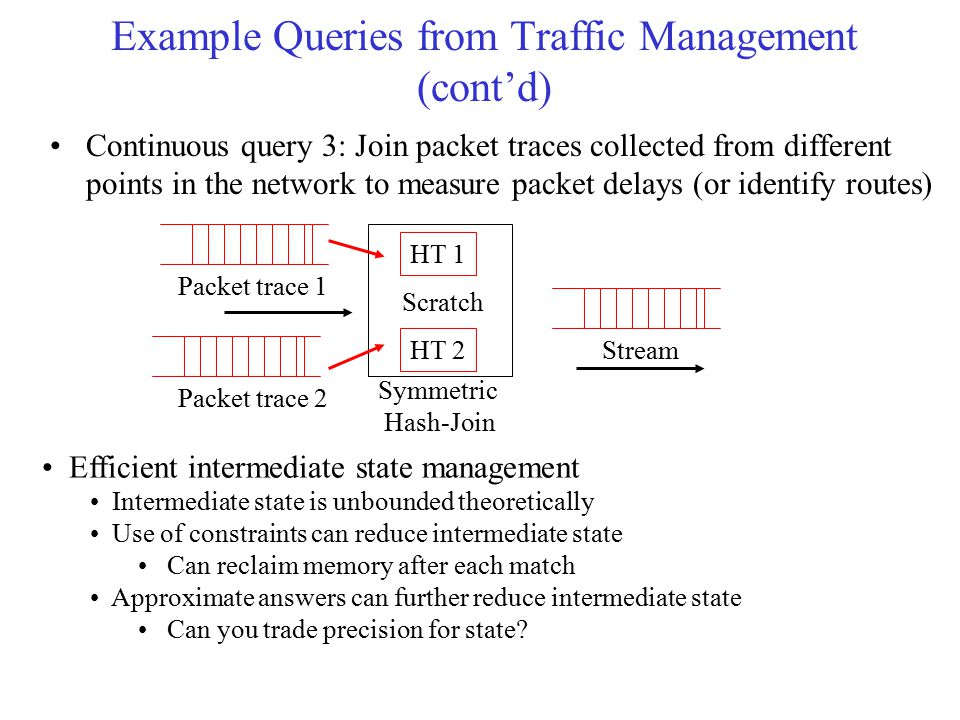 Example Queries from Traffic Management (cont'd) Continuous query 3: Join packet traces collected from different points in the network to measure pack