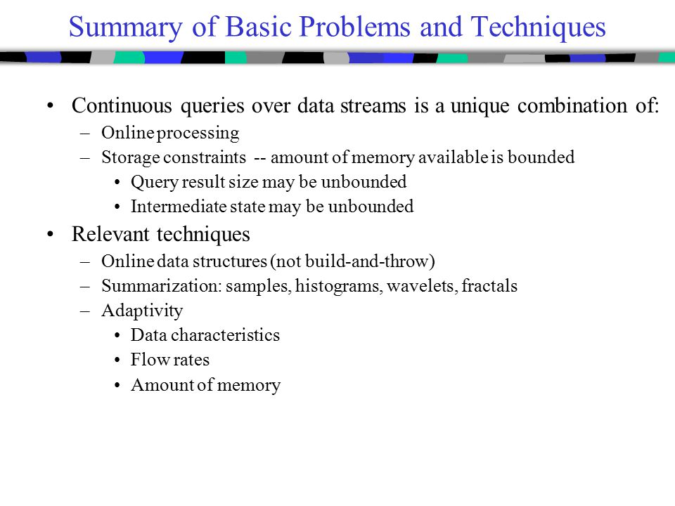 Summary of Basic Problems and Techniques Continuous queries over data streams is a unique combination of: –Online processing –Storage constraints -- a