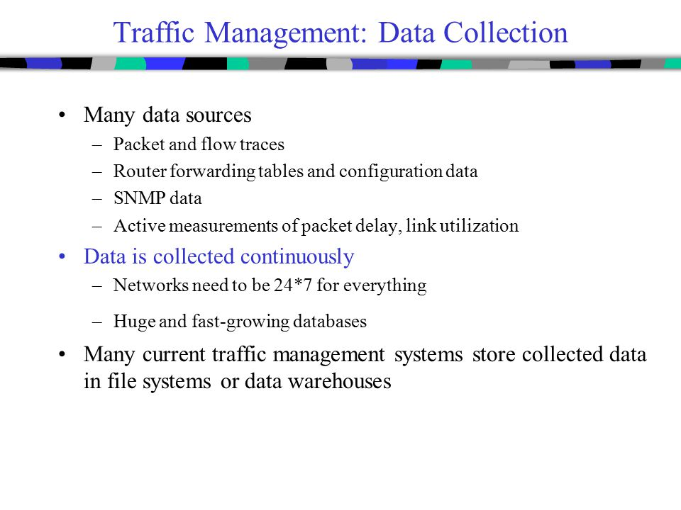 Traffic Management: Data Collection Many data sources –Packet and flow traces –Router forwarding tables and configuration data –SNMP data –Active meas