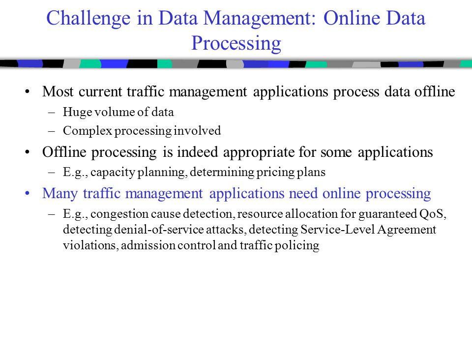Challenge in Data Management: Online Data Processing Most current traffic management applications process data offline –Huge volume of data –Complex p