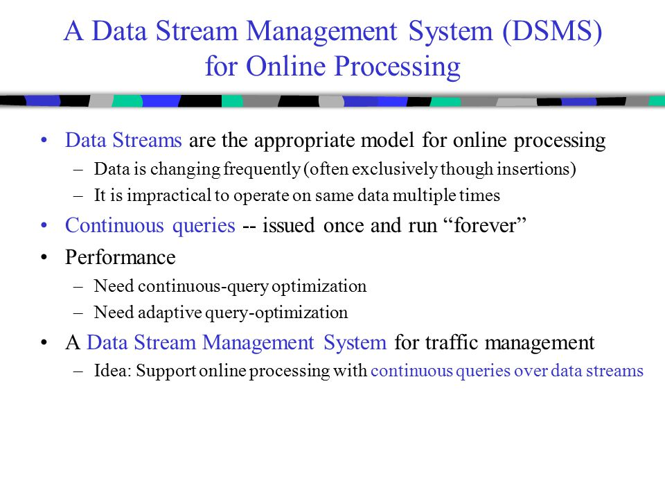 A Data Stream Management System (DSMS) for Online Processing Data Streams are the appropriate model for online processing –Data is changing frequently
