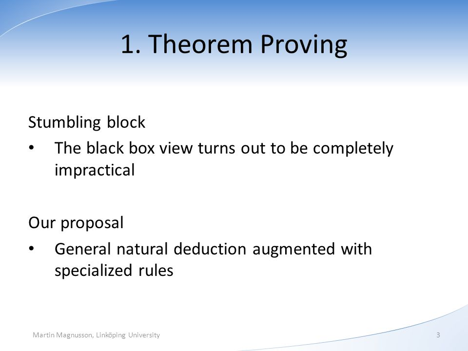 1. Theorem Proving Stumbling block The black box view turns out to be completely impractical Our proposal General natural deduction augmented with spe