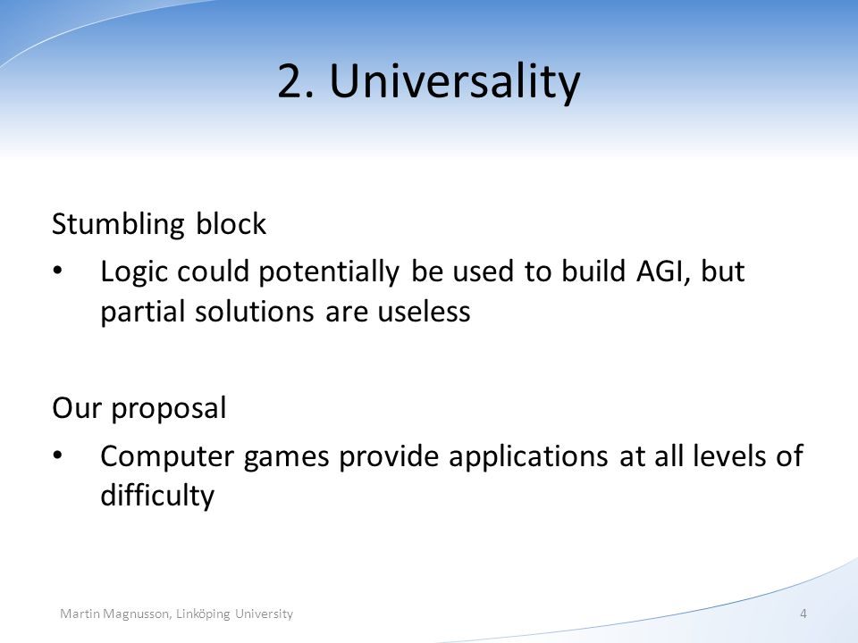 2. Universality Stumbling block Logic could potentially be used to build AGI, but partial solutions are useless Our proposal Computer games provide ap
