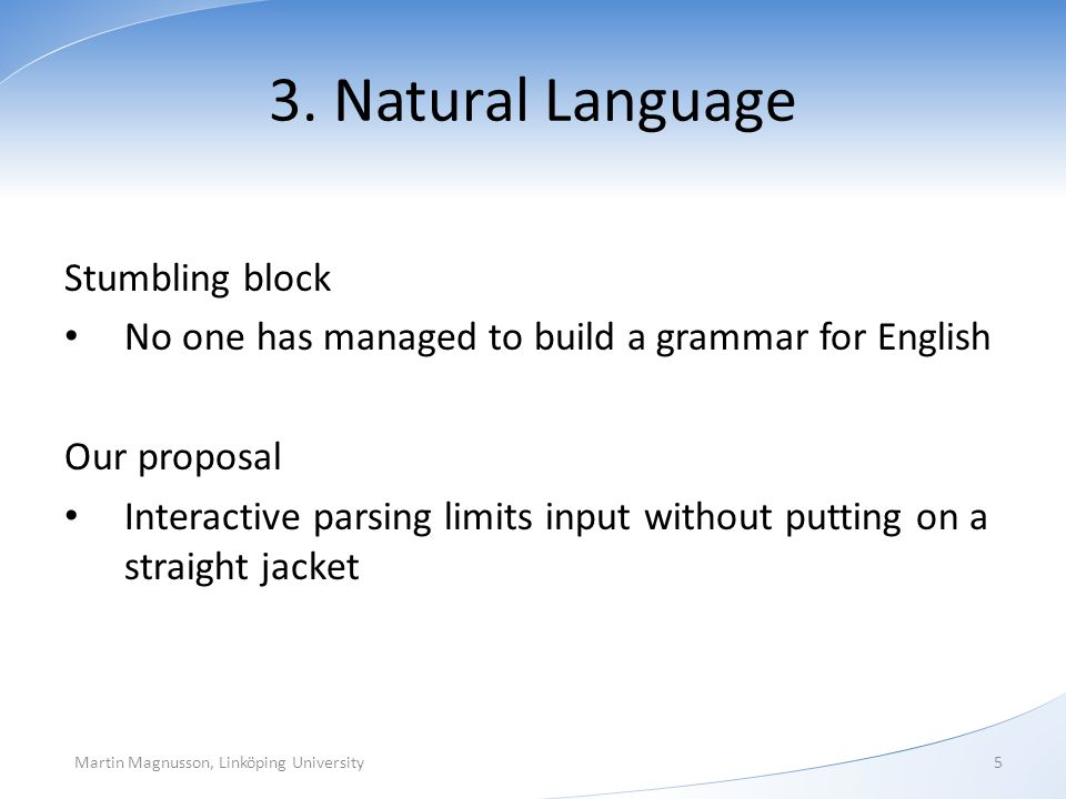 3. Natural Language Stumbling block No one has managed to build a grammar for English Our proposal Interactive parsing limits input without putting on