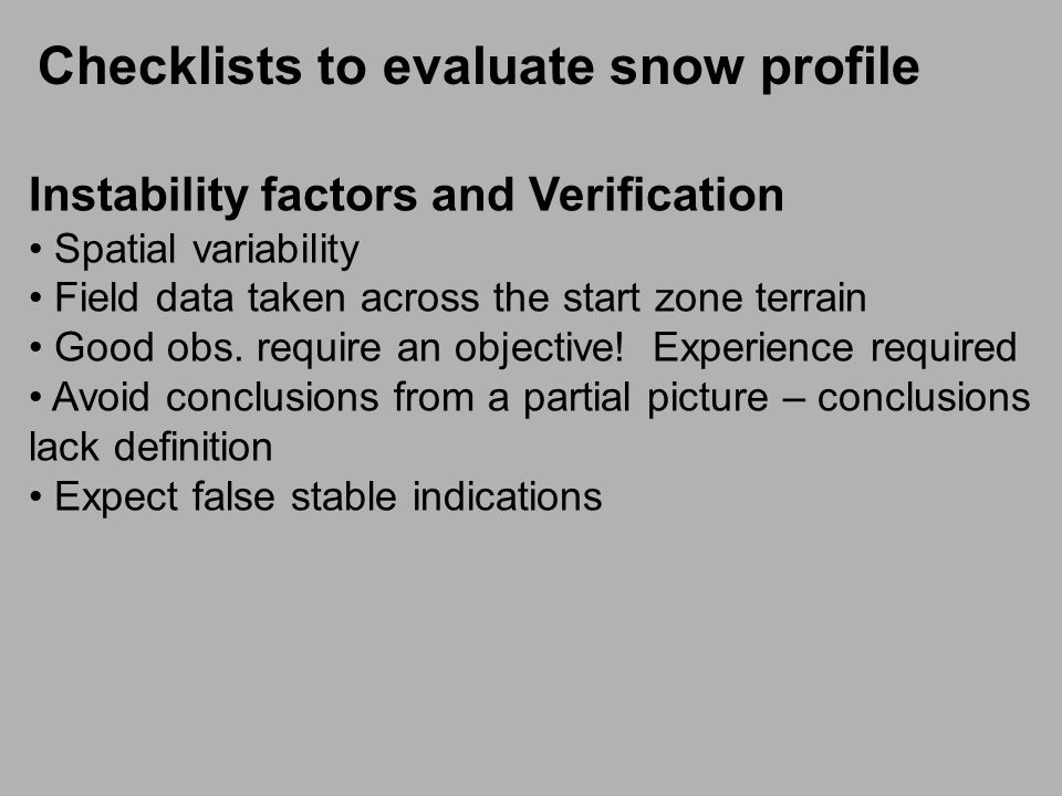 Checklists to evaluate snow profile Fracture initiation + fracture propagation = slab release In recent years it has become apparent that snowpack stability tests are better indicators of whether a skier is likely to initiate a fracture in a weak layer than whether ─ once initiated ─ the fracture will propagate.