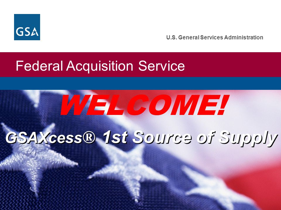 Federal Acquisition Service U.S. General Services Administration GSAXcess ® 1st Source of Supply WELCOME!