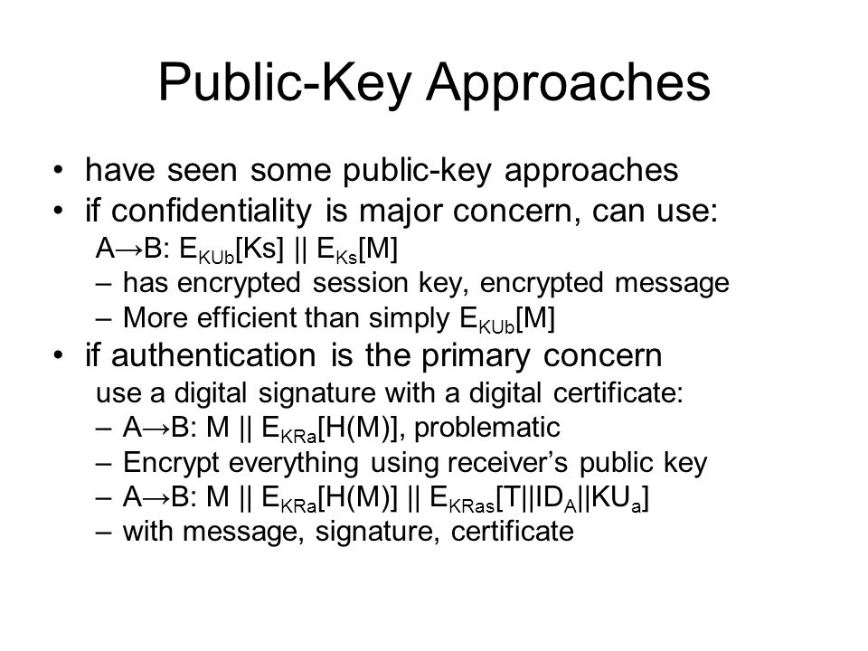 Public-Key Approaches have seen some public-key approaches if confidentiality is major concern, can use: A→B: E KUb [Ks] || E Ks [M] –has encrypted session key, encrypted message –More efficient than simply E KUb [M] if authentication is the primary concern use a digital signature with a digital certificate: –A→B: M || E KRa [H(M)], problematic –Encrypt everything using receiver's public key –A→B: M || E KRa [H(M)] || E KRas [T||ID A ||KU a ] –with message, signature, certificate