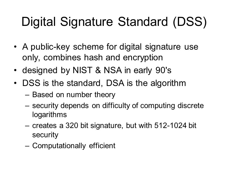 Digital Signature Standard (DSS) A public-key scheme for digital signature use only, combines hash and encryption designed by NIST & NSA in early 90 s DSS is the standard, DSA is the algorithm –Based on number theory –security depends on difficulty of computing discrete logarithms –creates a 320 bit signature, but with 512-1024 bit security –Computationally efficient