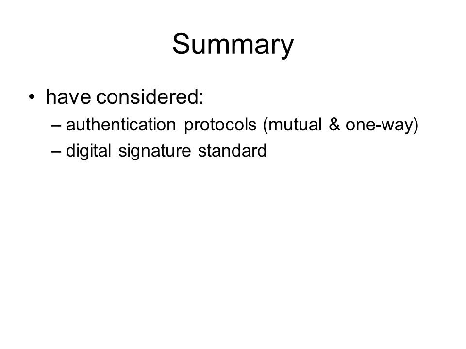 Summary have considered: –authentication protocols (mutual & one-way) –digital signature standard