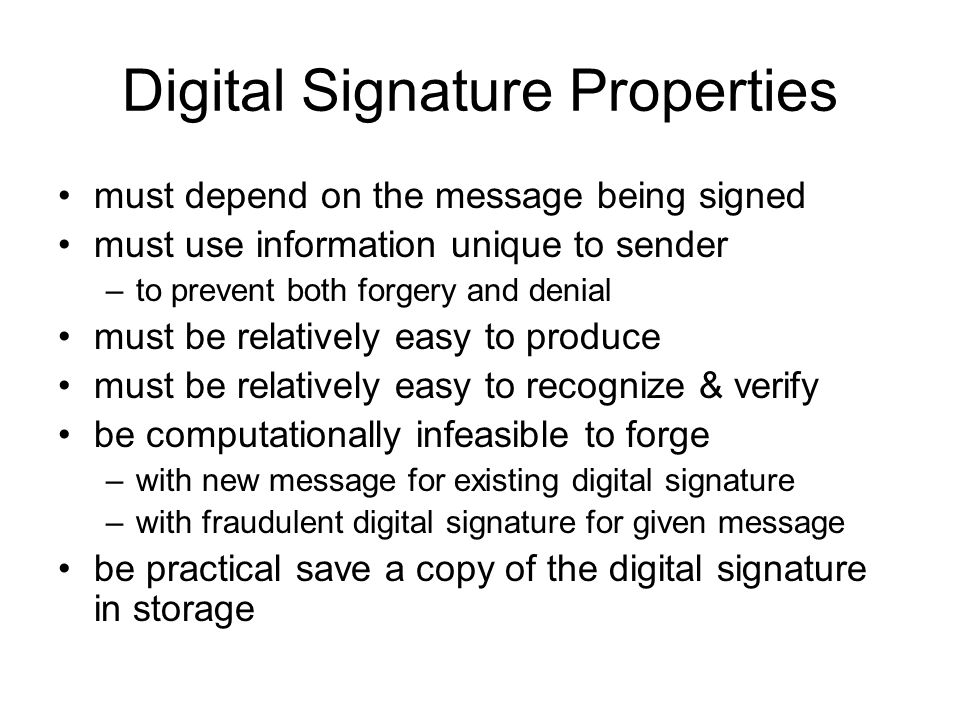 Digital Signature Properties must depend on the message being signed must use information unique to sender –to prevent both forgery and denial must be relatively easy to produce must be relatively easy to recognize & verify be computationally infeasible to forge –with new message for existing digital signature –with fraudulent digital signature for given message be practical save a copy of the digital signature in storage