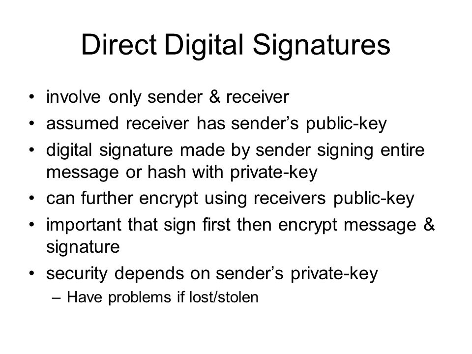 Direct Digital Signatures involve only sender & receiver assumed receiver has sender's public-key digital signature made by sender signing entire message or hash with private-key can further encrypt using receivers public-key important that sign first then encrypt message & signature security depends on sender's private-key –Have problems if lost/stolen