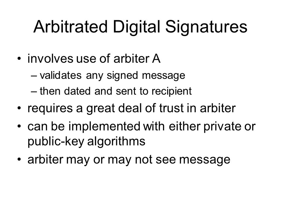 Arbitrated Digital Signatures involves use of arbiter A –validates any signed message –then dated and sent to recipient requires a great deal of trust in arbiter can be implemented with either private or public-key algorithms arbiter may or may not see message