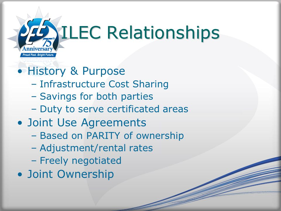 ILEC Relationships History & Purpose –Infrastructure Cost Sharing –Savings for both parties –Duty to serve certificated areas Joint Use Agreements –Based on PARITY of ownership –Adjustment/rental rates –Freely negotiated Joint Ownership
