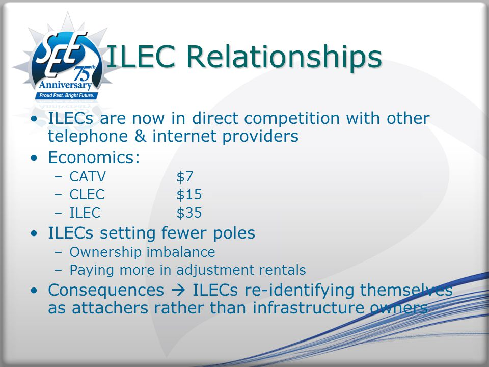 ILEC Relationships ILECs are now in direct competition with other telephone & internet providers Economics: –CATV$7 –CLEC$15 –ILEC$35 ILECs setting fewer poles –Ownership imbalance –Paying more in adjustment rentals Consequences  ILECs re-identifying themselves as attachers rather than infrastructure owners