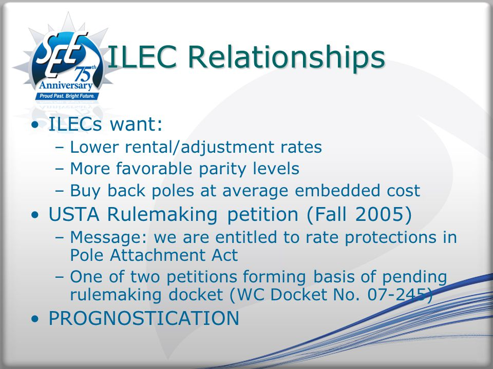 ILEC Relationships ILECs want: –Lower rental/adjustment rates –More favorable parity levels –Buy back poles at average embedded cost USTA Rulemaking petition (Fall 2005) –Message: we are entitled to rate protections in Pole Attachment Act –One of two petitions forming basis of pending rulemaking docket (WC Docket No.