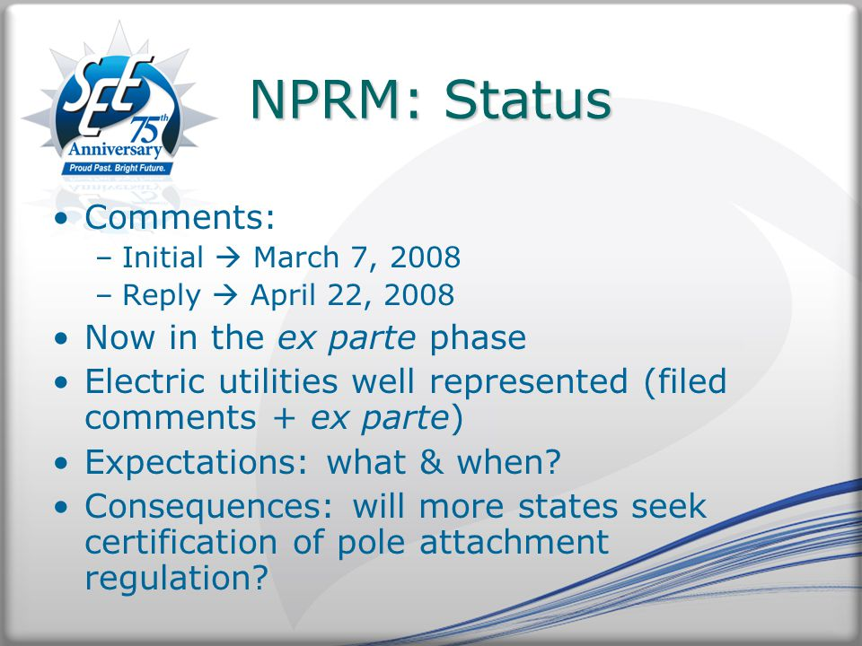 NPRM: Status Comments: –Initial  March 7, 2008 –Reply  April 22, 2008 Now in the ex parte phase Electric utilities well represented (filed comments + ex parte) Expectations: what & when.