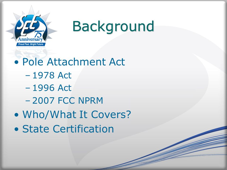 Background Pole Attachment Act –1978 Act –1996 Act –2007 FCC NPRM Who/What It Covers.