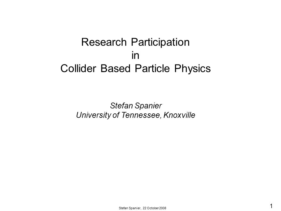 1 Stefan Spanier, 22 October 2008 Research Participation in Collider Based Particle Physics Stefan Spanier University of Tennessee, Knoxville