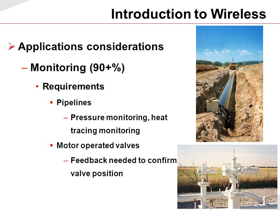 10  Applications considerations –Monitoring (90+%) Requirements  Pipelines –Pressure monitoring, heat tracing monitoring  Motor operated valves –Fe