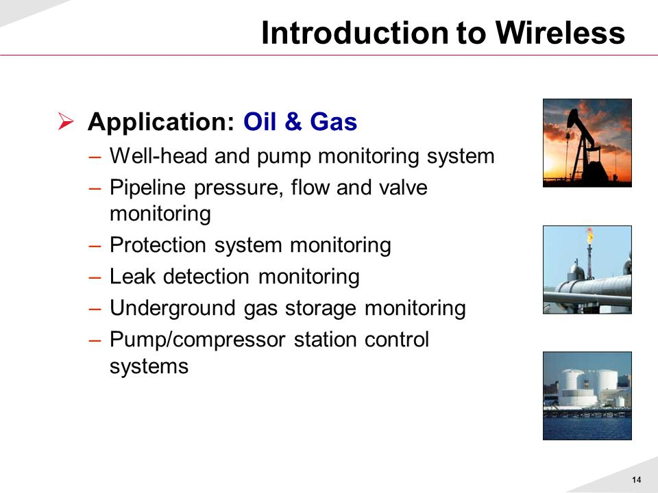 14 Introduction to Wireless  Application: Oil & Gas –Well-head and pump monitoring system –Pipeline pressure, flow and valve monitoring –Protection s