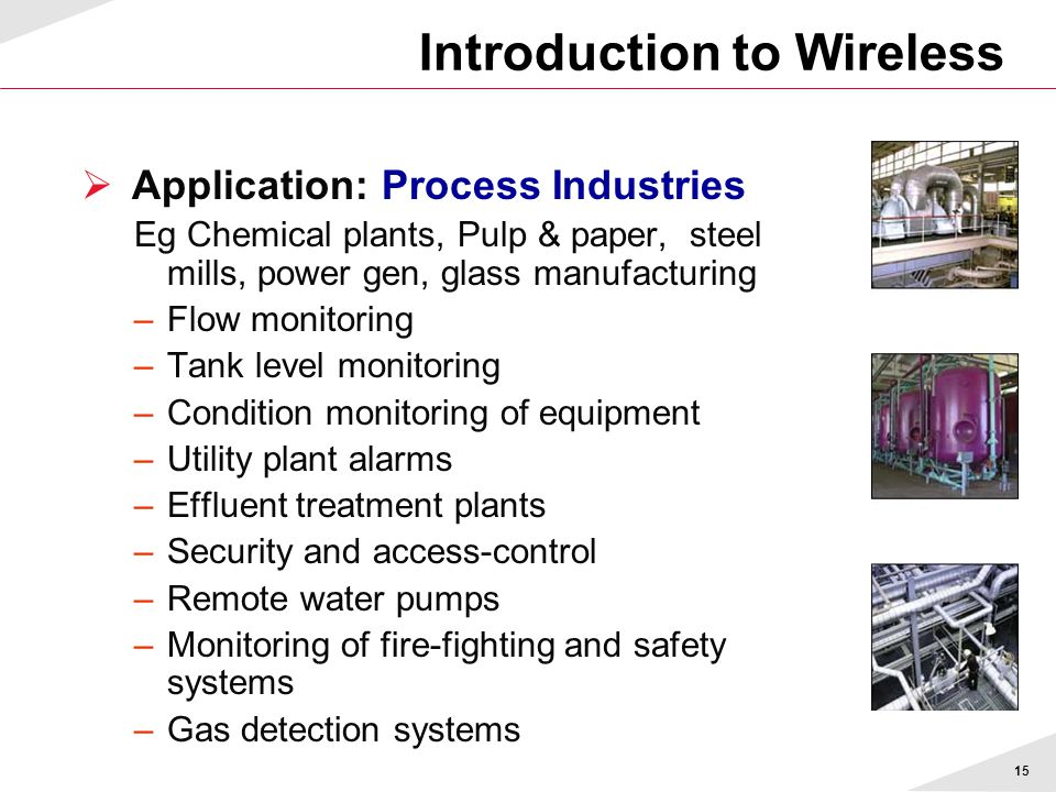 15  Application: Process Industries Eg Chemical plants, Pulp & paper, steel mills, power gen, glass manufacturing –Flow monitoring –Tank level monitoring –Condition monitoring of equipment –Utility plant alarms –Effluent treatment plants –Security and access-control –Remote water pumps –Monitoring of fire-fighting and safety systems –Gas detection systems Introduction to Wireless