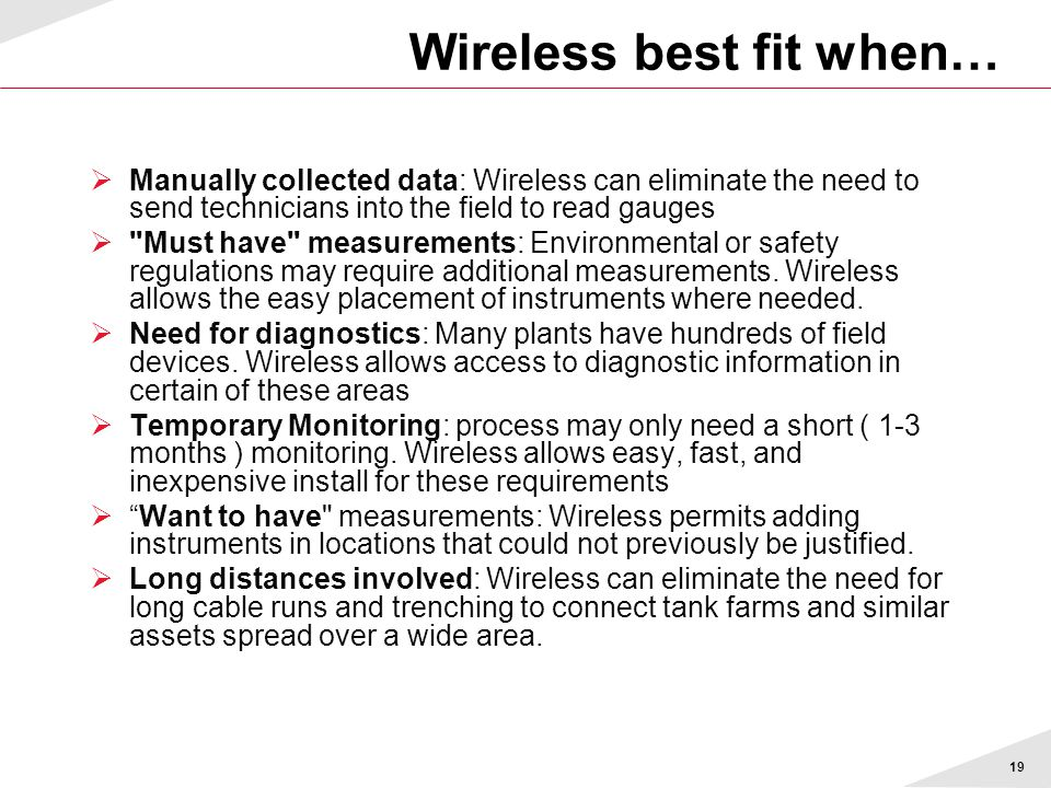 19 Wireless best fit when…  Manually collected data: Wireless can eliminate the need to send technicians into the field to read gauges  Must have measurements: Environmental or safety regulations may require additional measurements.