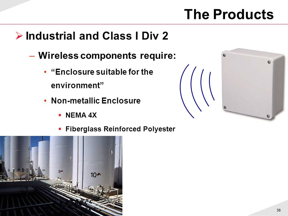 36  Industrial and Class I Div 2 –Wireless components require: Enclosure suitable for the environment Non-metallic Enclosure  NEMA 4X  Fiberglass Reinforced Polyester The Products