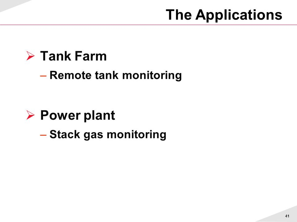 41 The Applications  Tank Farm –Remote tank monitoring  Power plant –Stack gas monitoring