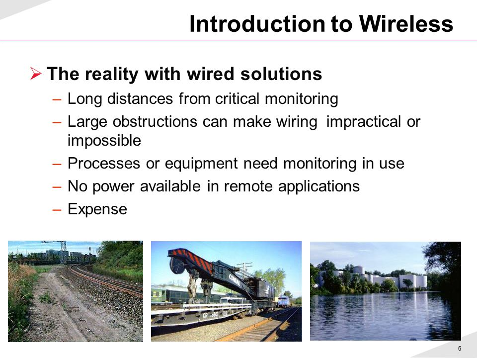 6  The reality with wired solutions –Long distances from critical monitoring –Large obstructions can make wiring impractical or impossible –Processes or equipment need monitoring in use –No power available in remote applications –Expense Introduction to Wireless