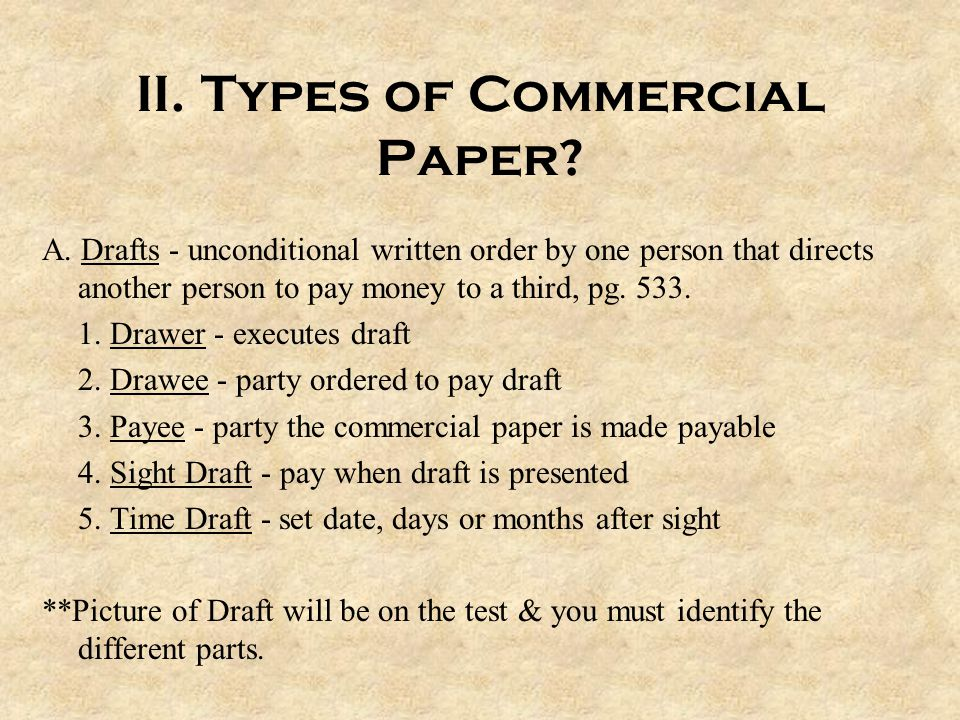 II. Types of Commercial Paper? A. Drafts - unconditional written order by one person that directs another person to pay money to a third, pg. 533. 1.