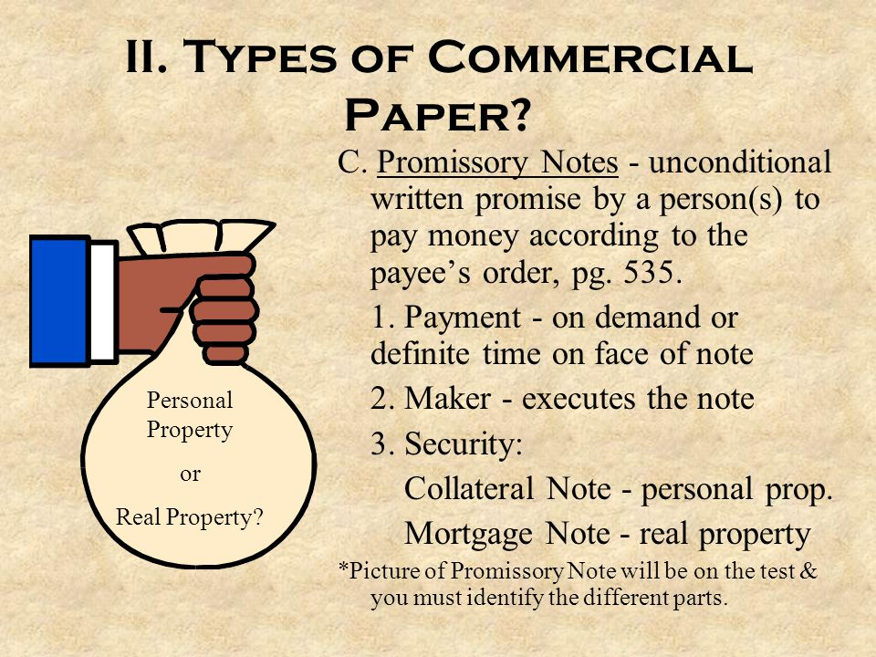 II. Types of Commercial Paper? C. Promissory Notes - unconditional written promise by a person(s) to pay money according to the payee's order, pg. 535