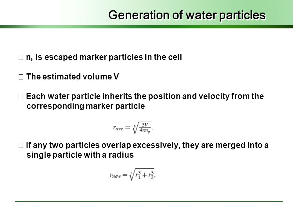 Generation of water particles ◇ n p is escaped marker particles in the cell ◇ The estimated volume V ◇ Each water particle inherits the position and velocity from the corresponding marker particle ◇ If any two particles overlap excessively, they are merged into a single particle with a radius