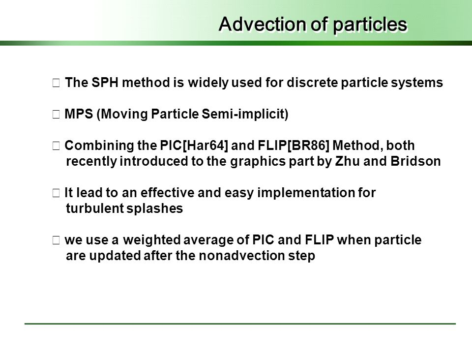 Advection of particles ◇ The SPH method is widely used for discrete particle systems ◇ MPS (Moving Particle Semi-implicit) ◇ Combining the PIC[Har64] and FLIP[BR86] Method, both recently introduced to the graphics part by Zhu and Bridson ◇ It lead to an effective and easy implementation for turbulent splashes ◇ we use a weighted average of PIC and FLIP when particle are updated after the nonadvection step