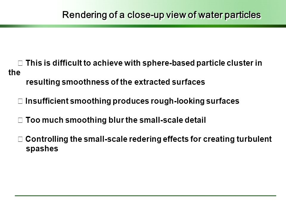 Rendering of a close-up view of water particles ◇ This is difficult to achieve with sphere-based particle cluster in the resulting smoothness of the extracted surfaces ◇ Insufficient smoothing produces rough-looking surfaces ◇ Too much smoothing blur the small-scale detail ◇ Controlling the small-scale redering effects for creating turbulent spashes