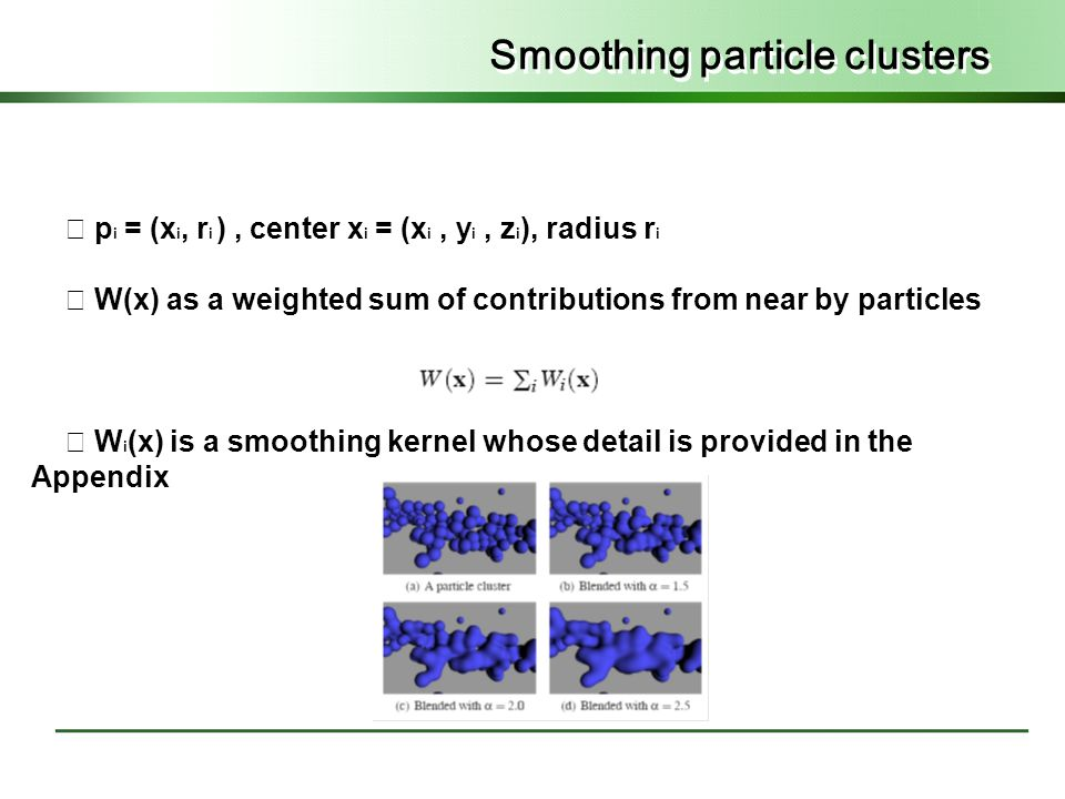 Smoothing particle clusters ◇ p i = (x i, r i ), center x i = (x i, y i, z i ), radius r i ◇ W(x) as a weighted sum of contributions from near by particles ◇ W i (x) is a smoothing kernel whose detail is provided in the Appendix