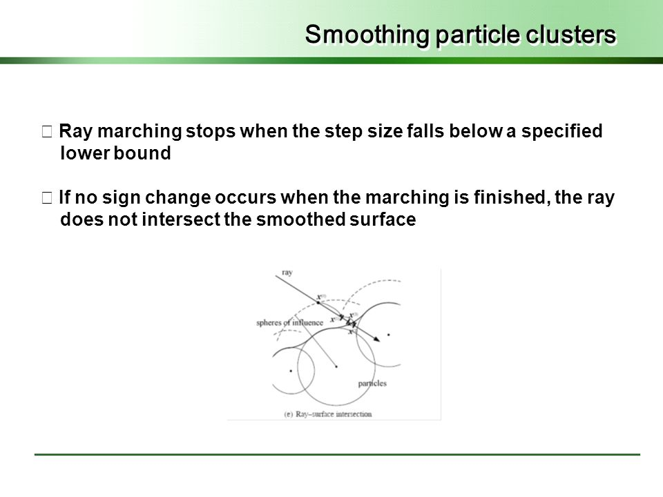 Smoothing particle clusters ◇ Ray marching stops when the step size falls below a specified lower bound ◇ If no sign change occurs when the marching is finished, the ray does not intersect the smoothed surface