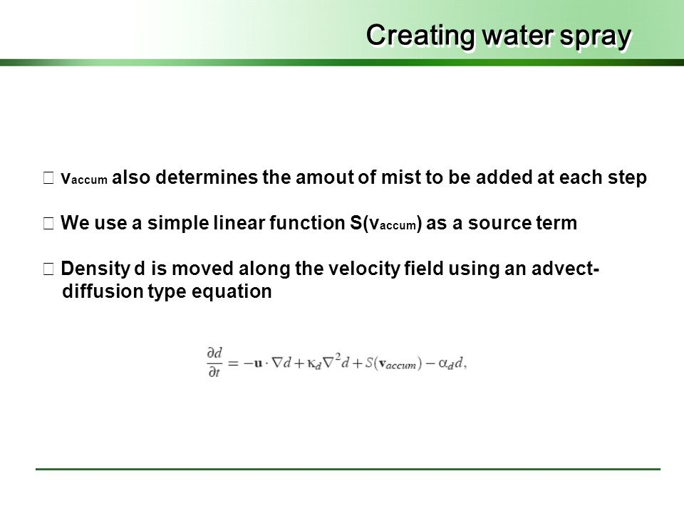 Creating water spray ◇ v accum also determines the amout of mist to be added at each step ◇ We use a simple linear function S(v accum ) as a source term ◇ Density d is moved along the velocity field using an advect- diffusion type equation