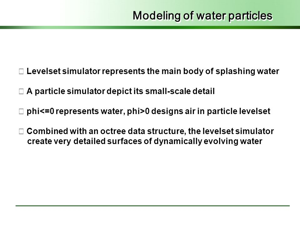 Modeling of water particles ◇ Levelset simulator represents the main body of splashing water ◇ A particle simulator depict its small-scale detail ◇ phi 0 designs air in particle levelset ◇ Combined with an octree data structure, the levelset simulator create very detailed surfaces of dynamically evolving water