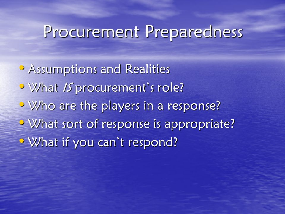 Procurement Preparedness Assumptions and Realities Assumptions and Realities What IS procurement's role.